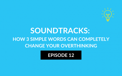 ATG 12: Soundtracks: How 3 simple words can completely change your overthinking