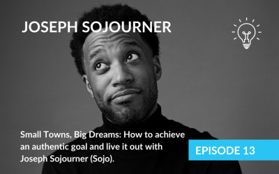 Small Towns, Big Dreams: How to achieve an authentic goal and live it out with Joseph Sojourner (Sojo).