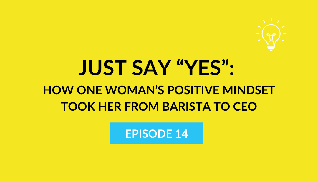 "Just Say ""Yes"": How one woman's positive mindset took her from barista to CEO"