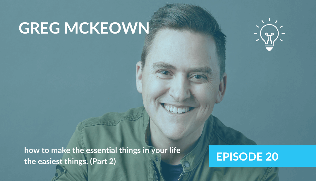 Part 2 – Greg McKeown & how to make the essential things in your life the easiest things.