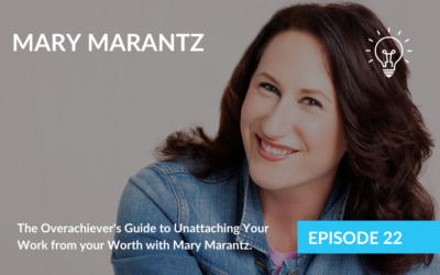 The Overachiever's Guide to Unattaching Your Work from your Worth with Mary Marantz