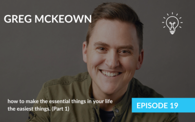 Part 1 – Greg McKeown & how to make the essential things in your life the easiest things.